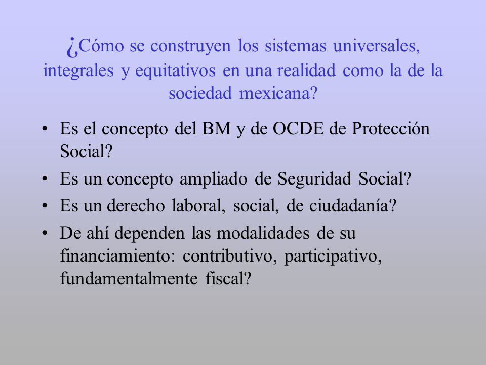 ¿ Cómo se construyen los sistemas universales, integrales y equitativos en una realidad como la de la sociedad mexicana? Es el concepto del BM y de OC