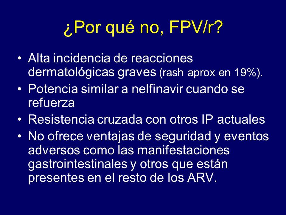 ¿Por qué no, FPV/r? Alta incidencia de reacciones dermatológicas graves (rash aprox en 19%). Potencia similar a nelfinavir cuando se refuerza Resisten