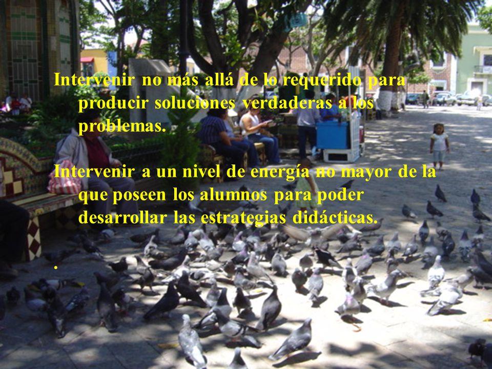 Intervenir no más allá de lo requerido para producir soluciones verdaderas a los problemas. Intervenir a un nivel de energía no mayor de la que poseen