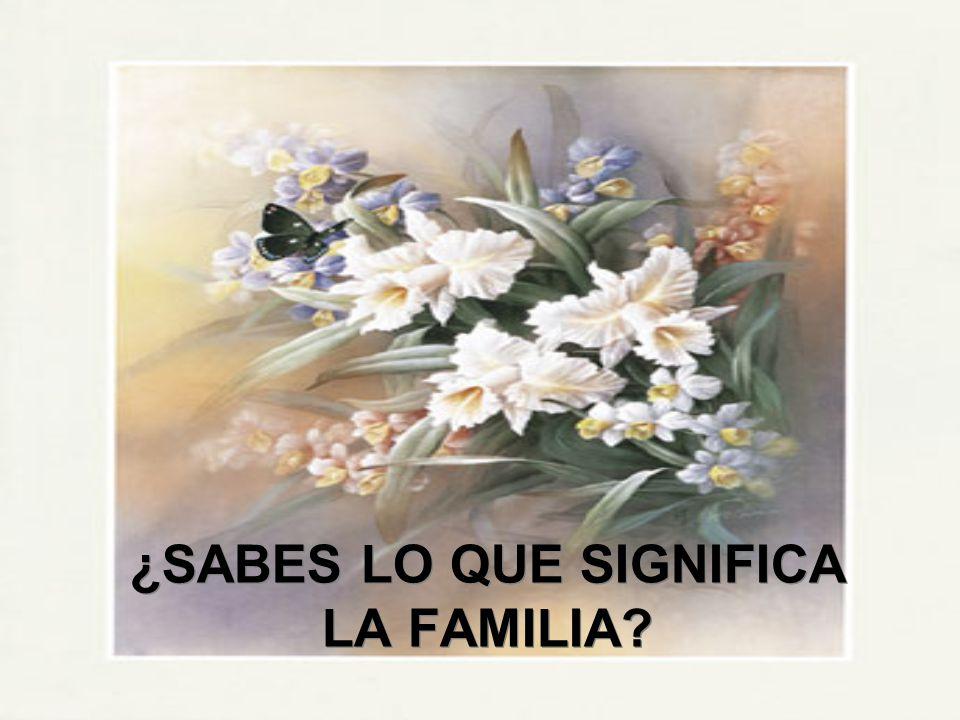¿SABES LO QUE SIGNIFICA LA FAMILIA?