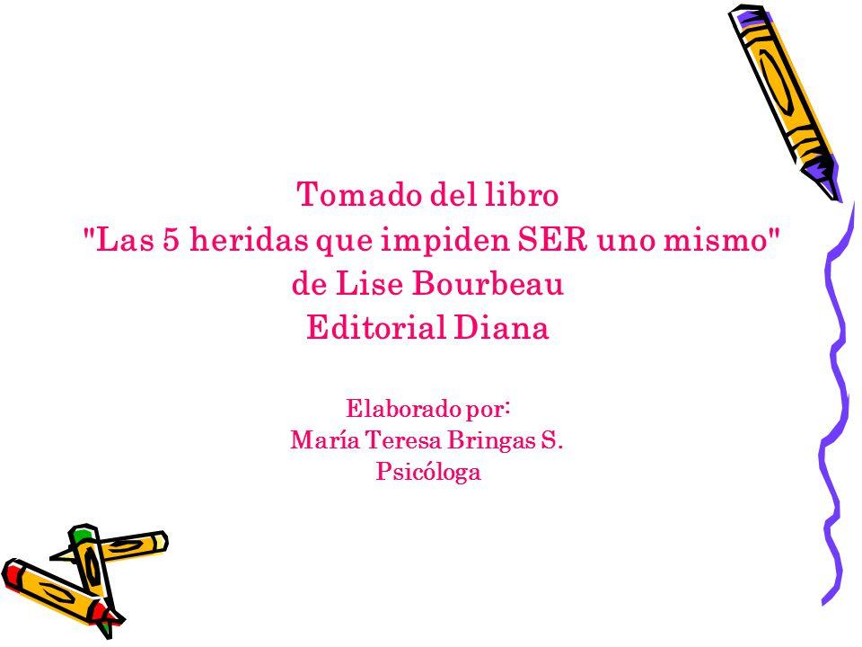 Tomado del libro Las 5 heridas que impiden SER uno mismo de Lise Bourbeau Editorial Diana Elaborado por: María Teresa Bringas S.