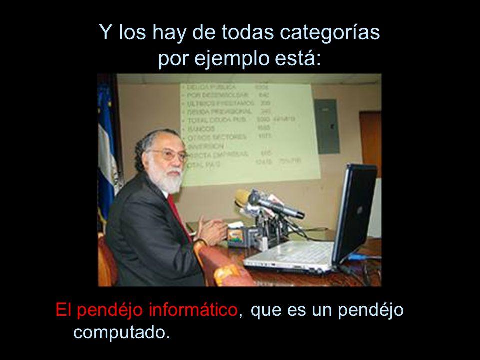 Y los hay de todas categorías por ejemplo está: El pendéjo informático, que es un pendéjo computado.