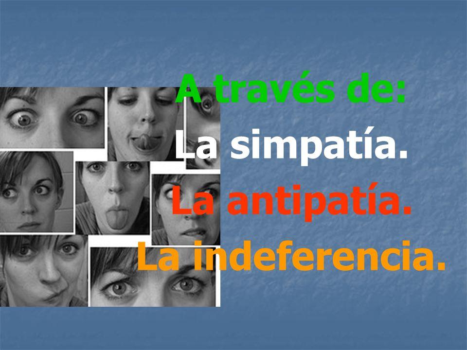 A través de: La simpatía. La antipatía. La indeferencia.