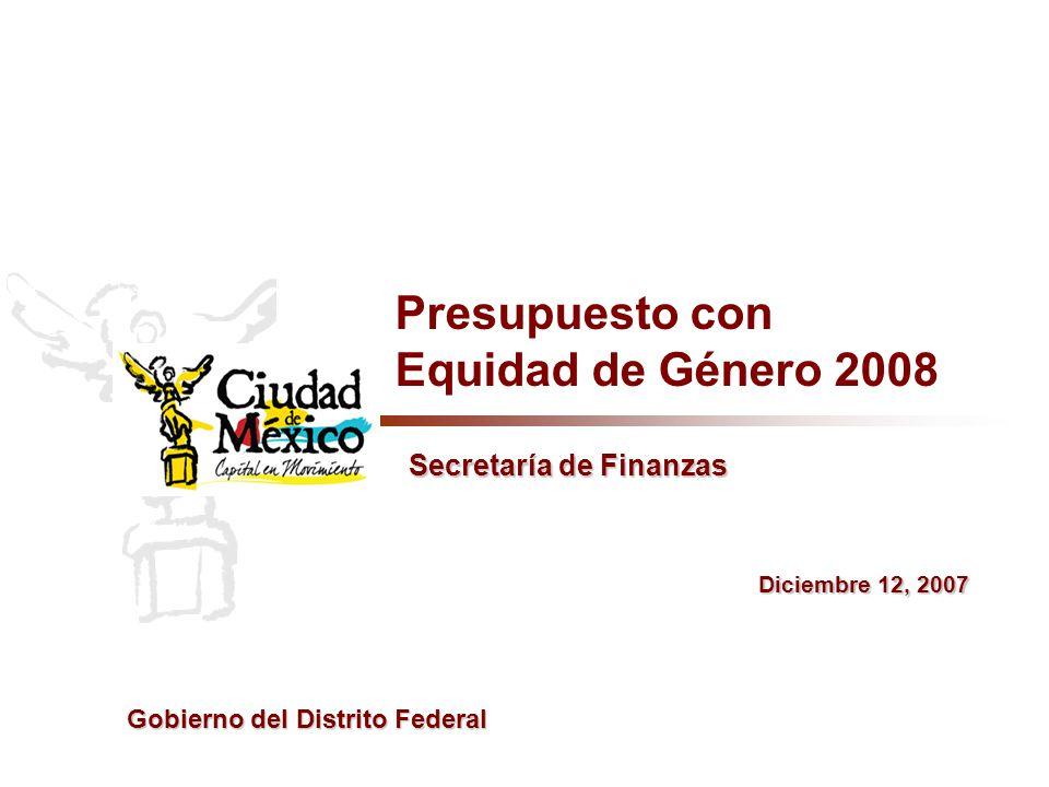 Secretaría de Finanzas Presupuesto con Equidad de Género 2008 Diciembre 12, 2007 Gobierno del Distrito Federal