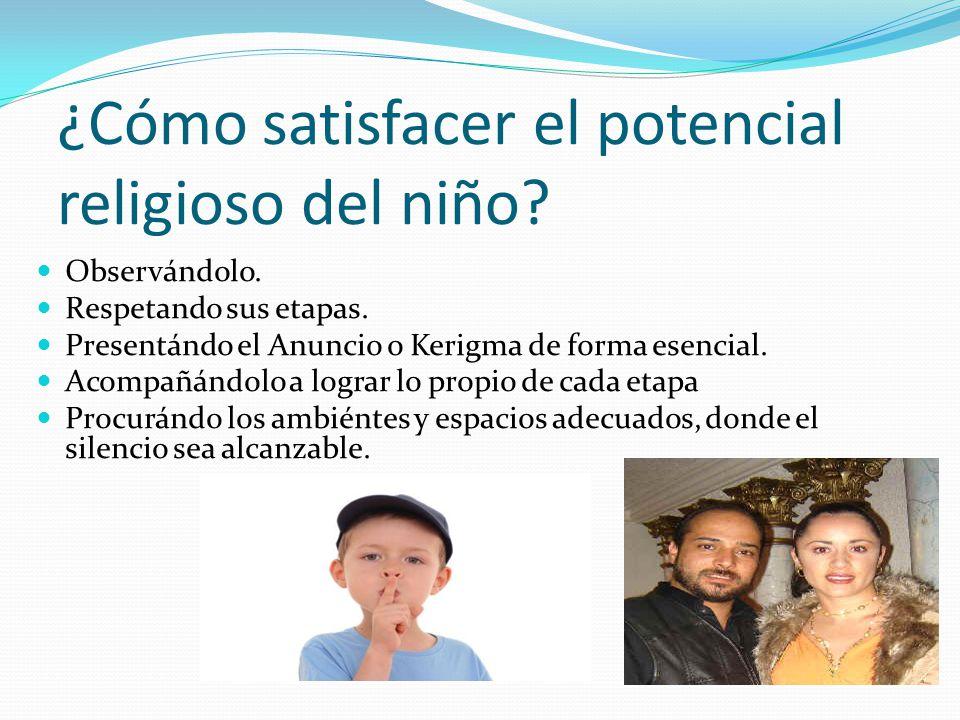 ¿Cómo satisfacer el potencial religioso del niño? Observándolo. Respetando sus etapas. Presentándo el Anuncio o Kerigma de forma esencial. Acompañándo