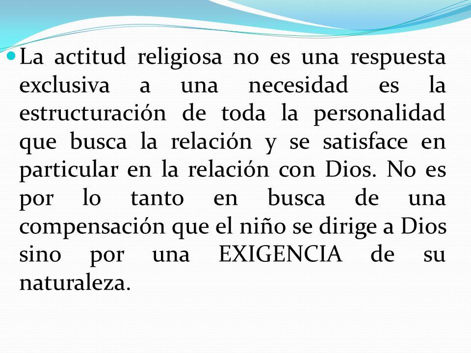 La actitud religiosa no es una respuesta exclusiva a una necesidad es la estructuración de toda la personalidad que busca la relación y se satisface e