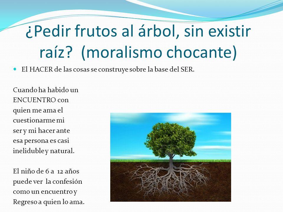 ¿Pedir frutos al árbol, sin existir raíz? (moralismo chocante) El HACER de las cosas se construye sobre la base del SER. Cuando ha habido un ENCUENTRO