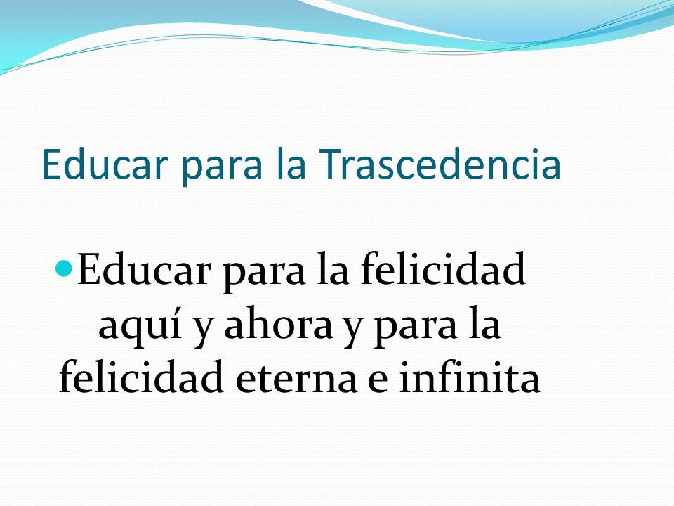 Educar para la Trascedencia Educar para la felicidad aquí y ahora y para la felicidad eterna e infinita