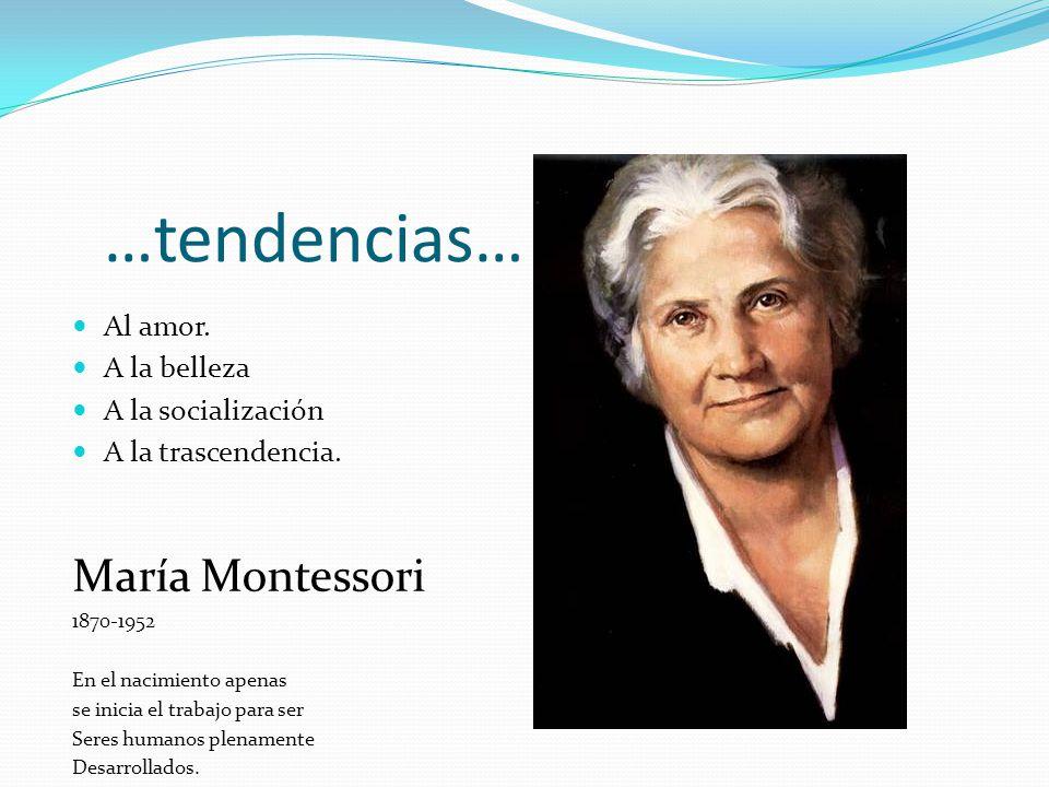 …tendencias… Al amor. A la belleza A la socialización A la trascendencia. María Montessori 1870-1952 En el nacimiento apenas se inicia el trabajo para