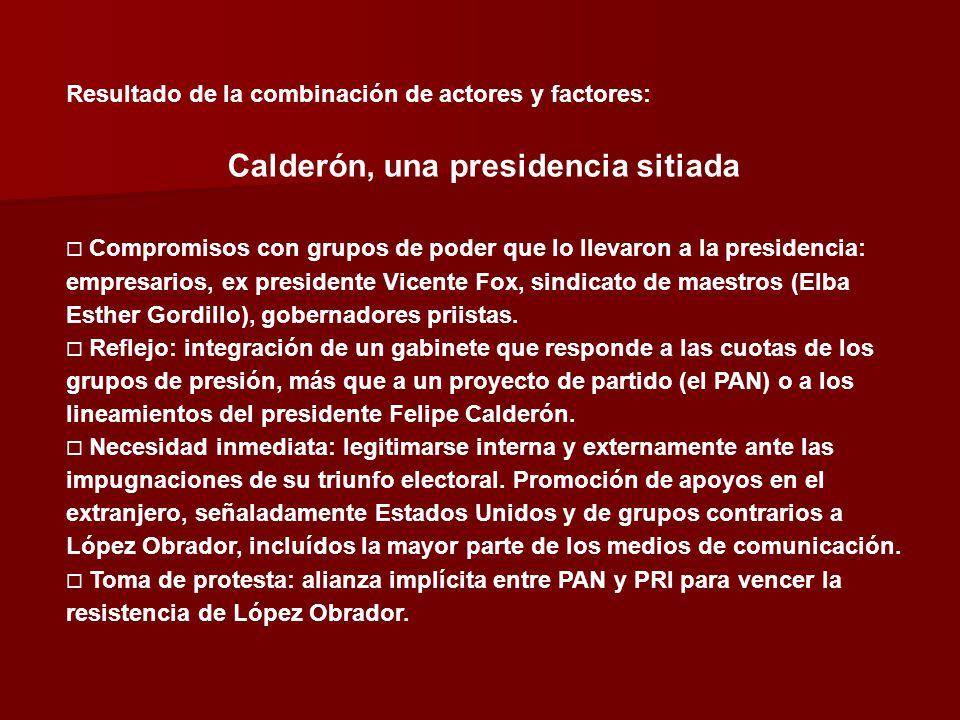 Resultado de la combinación de actores y factores: Calderón, una presidencia sitiada Compromisos con grupos de poder que lo llevaron a la presidencia: empresarios, ex presidente Vicente Fox, sindicato de maestros (Elba Esther Gordillo), gobernadores priistas.