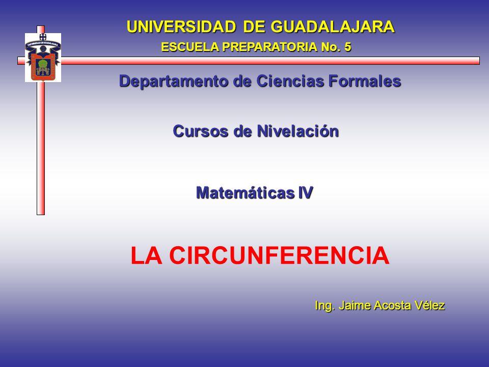 LA CIRCUNFERENCIA UNIVERSIDAD DE GUADALAJARA ESCUELA PREPARATORIA No. 5 Departamento de Ciencias Formales Matemáticas IV Cursos de Nivelación Ing. Jai