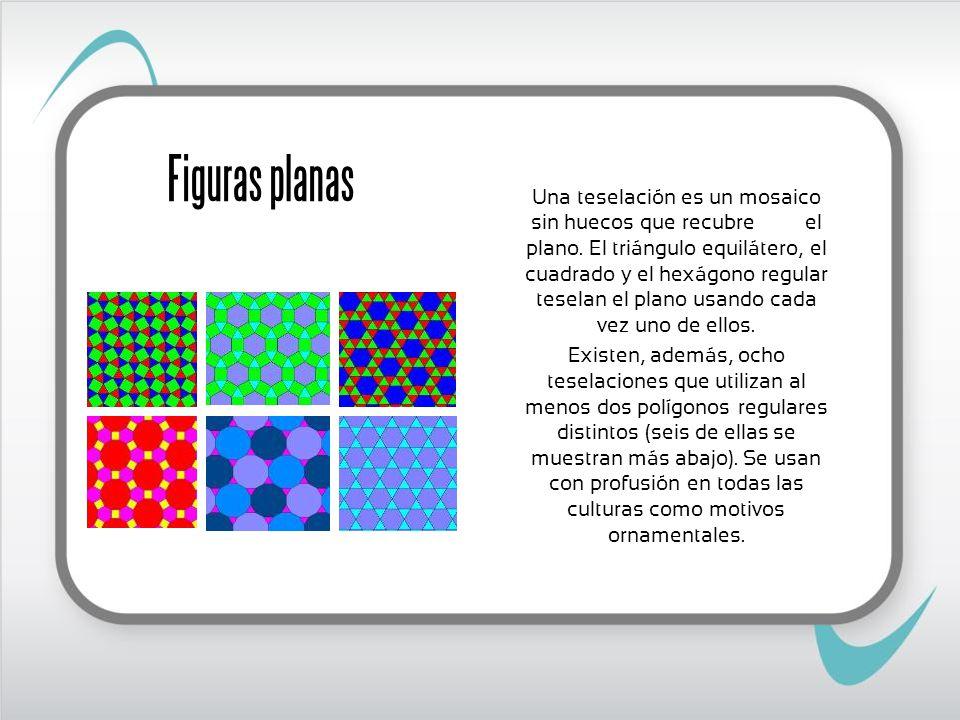 Figuras planas Una teselación es un mosaico sin huecos que recubre el plano. El triángulo equilátero, el cuadrado y el hexágono regular teselan el pla