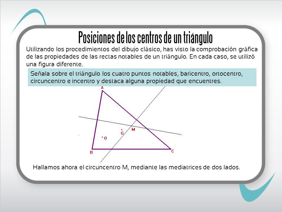 Hallamos ahora el circuncentro M, mediante las mediatrices de dos lados. Posiciones de los centros de un triángulo Señala sobre el triángulo los cuatr