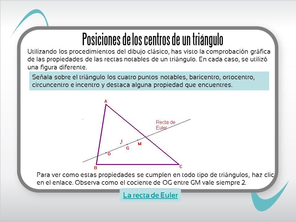 Para ver como estas propiedades se cumplen en todo tipo de triángulos, haz clic en el enlace. Observa como el cociente de OG entre GM vale siempre 2.