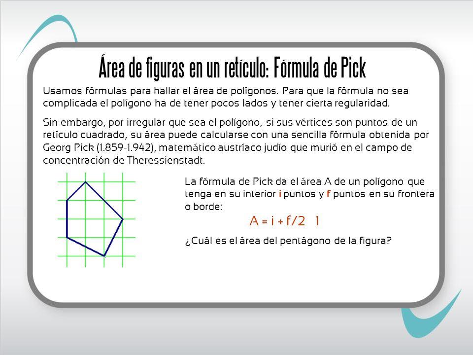 Área de figuras en un retículo: Fórmula de Pick Usamos fórmulas para hallar el área de polígonos. Para que la fórmula no sea complicada el polígono ha