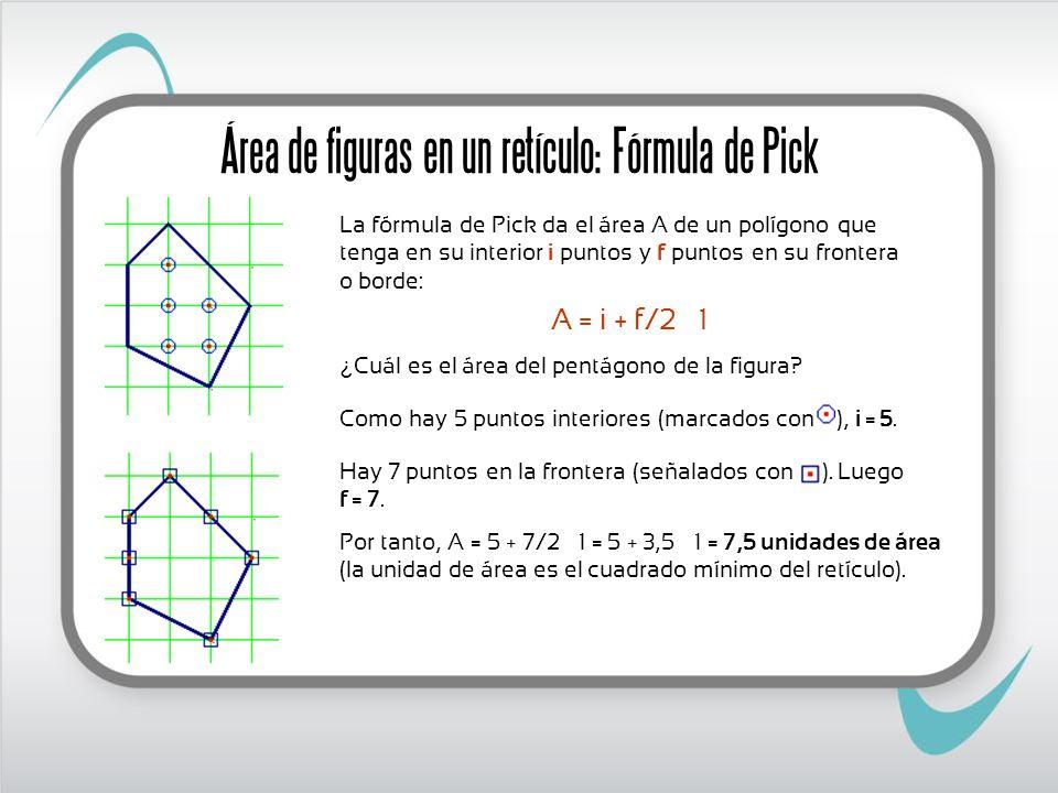 La fórmula de Pick da el área A de un polígono que tenga en su interior i puntos y f puntos en su frontera o borde: A = i + f/2 – 1 ¿ Cuál es el área