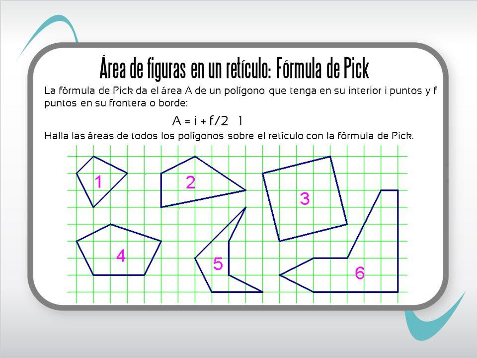 La fórmula de Pick da el área A de un polígono que tenga en su interior i puntos y f puntos en su frontera o borde: A = i + f/2 – 1 Halla las áreas de