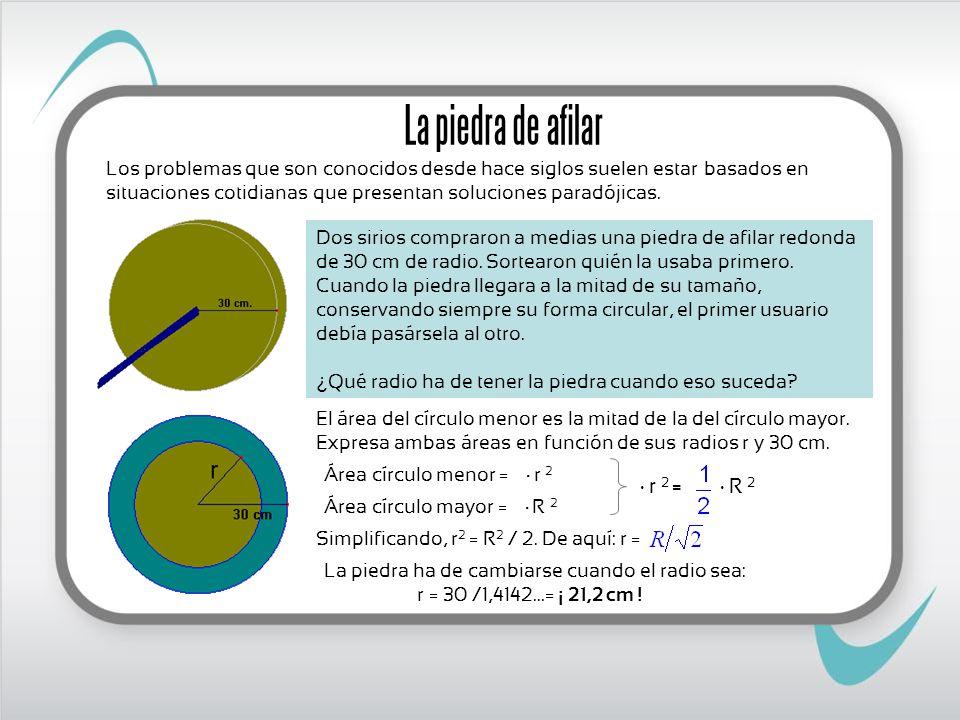 La piedra ha de cambiarse cuando el radio sea: r = 30 /1,4142...= ¡ 21,2 cm ! La piedra de afilar Los problemas que son conocidos desde hace siglos su