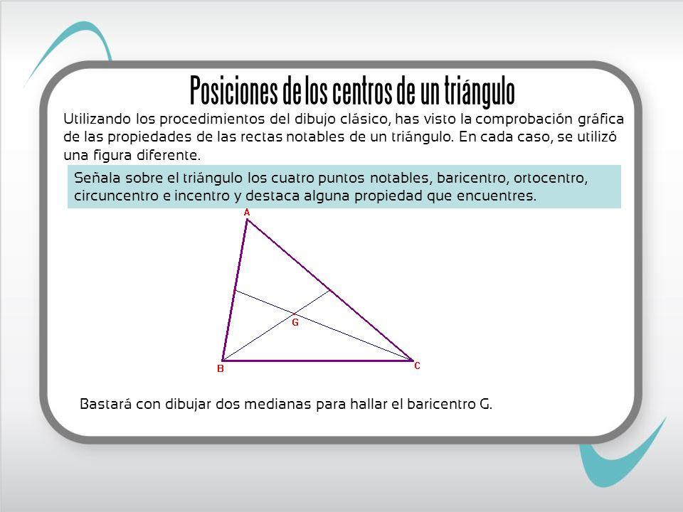 Bastará con dibujar dos medianas para hallar el baricentro G. Posiciones de los centros de un triángulo Señala sobre el triángulo los cuatro puntos no