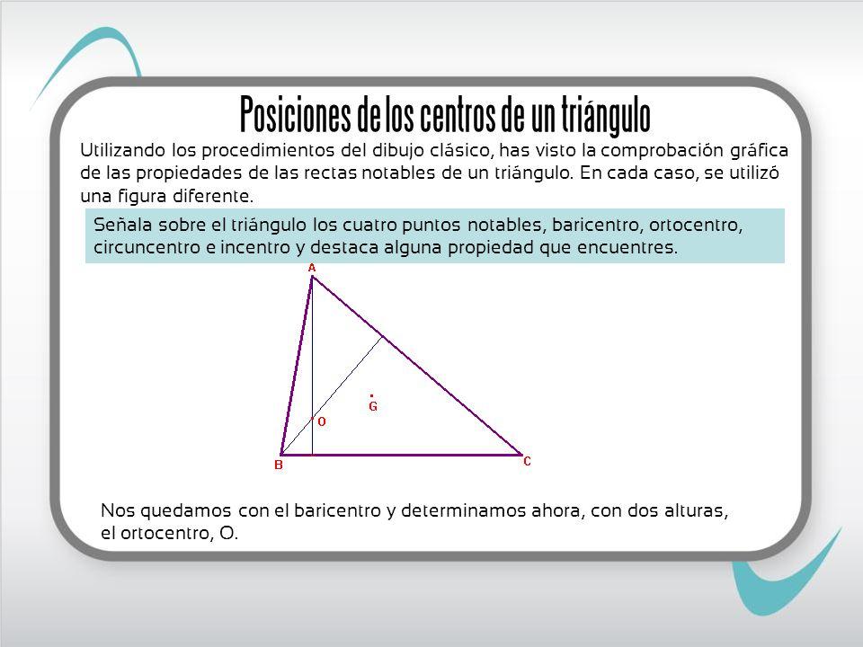 Nos quedamos con el baricentro y determinamos ahora, con dos alturas, el ortocentro, O. Posiciones de los centros de un triángulo Señala sobre el triá