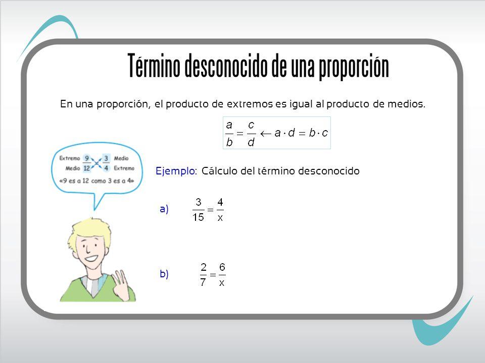 Ejemplo: a) b) Cálculo del término desconocido En una proporción, el producto de extremos es igual al producto de medios.
