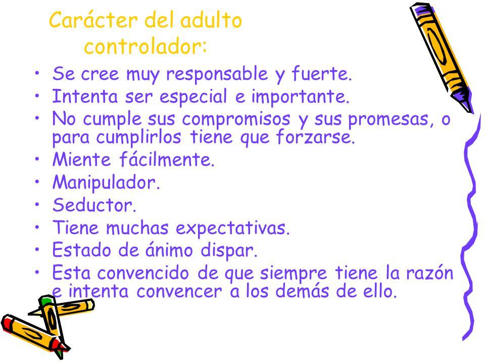 Carácter del adulto controlador: Se cree muy responsable y fuerte. Intenta ser especial e importante. No cumple sus compromisos y sus promesas, o para