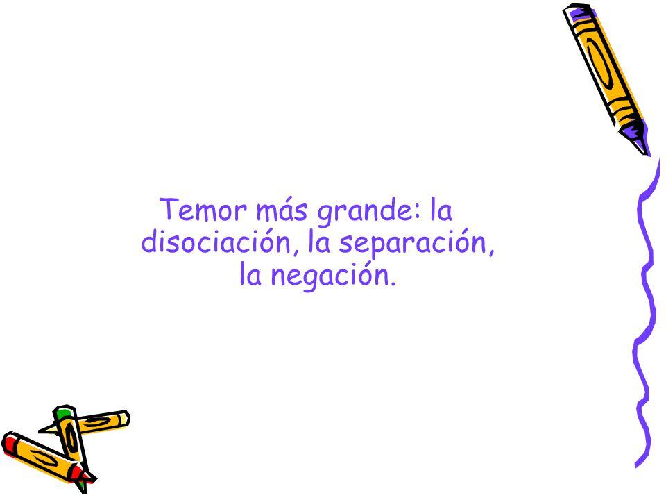Temor más grande: la disociación, la separación, la negación.