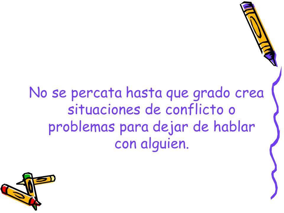 No se percata hasta que grado crea situaciones de conflicto o problemas para dejar de hablar con alguien.