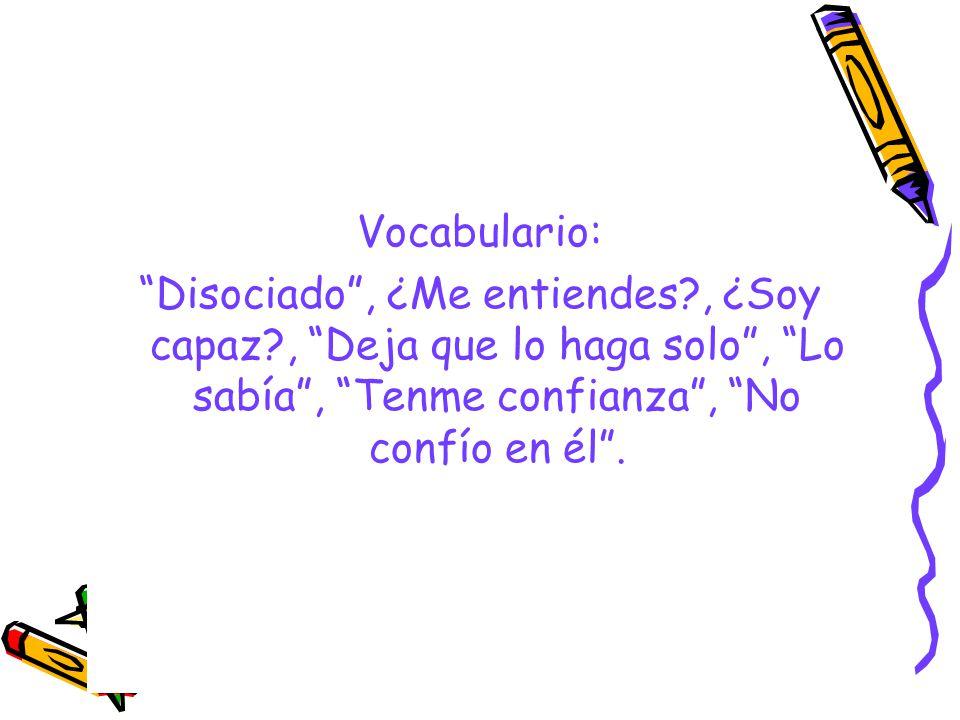 Vocabulario: Disociado, ¿Me entiendes?, ¿Soy capaz?, Deja que lo haga solo, Lo sabía, Tenme confianza, No confío en él.