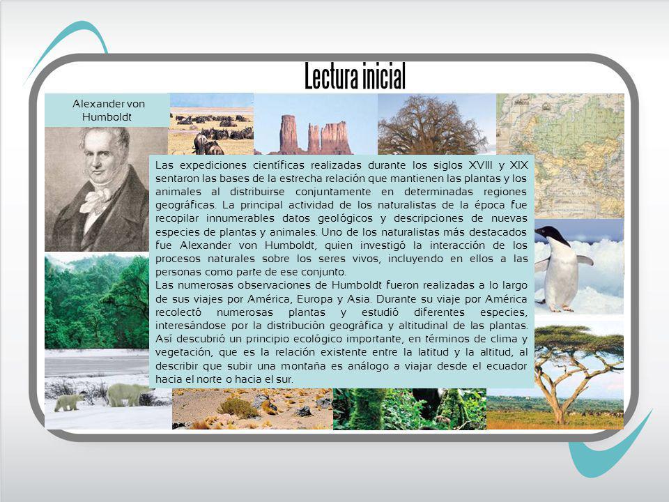 Lectura inicial Las expediciones científicas realizadas durante los siglos XVIII y XIX sentaron las bases de la estrecha relación que mantienen las plantas y los animales al distribuirse conjuntamente en determinadas regiones geográficas.