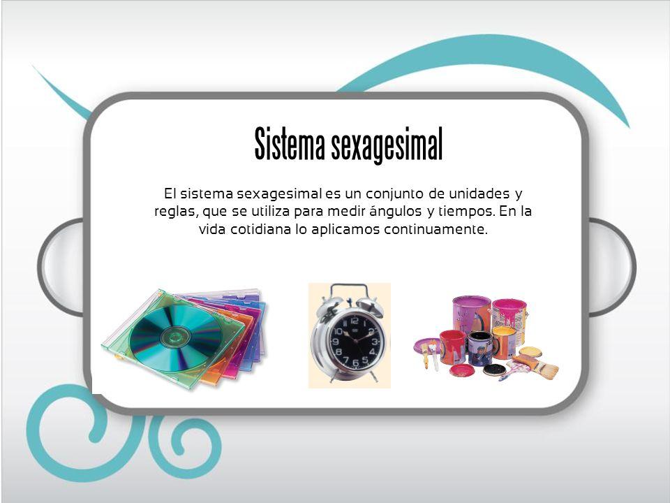 Sistema sexagesimal El sistema sexagesimal es un conjunto de unidades y reglas, que se utiliza para medir ángulos y tiempos. En la vida cotidiana lo a
