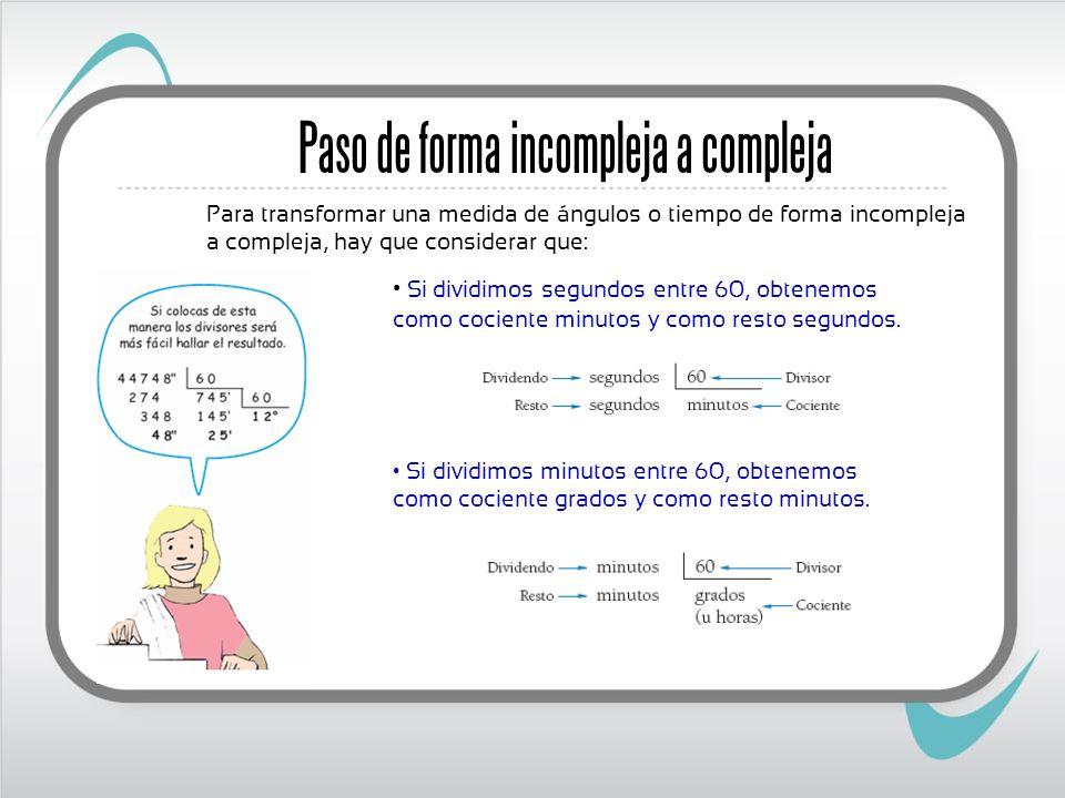 Paso de forma incompleja a compleja Para transformar una medida de ángulos o tiempo de forma incompleja a compleja, hay que considerar que: Si dividim