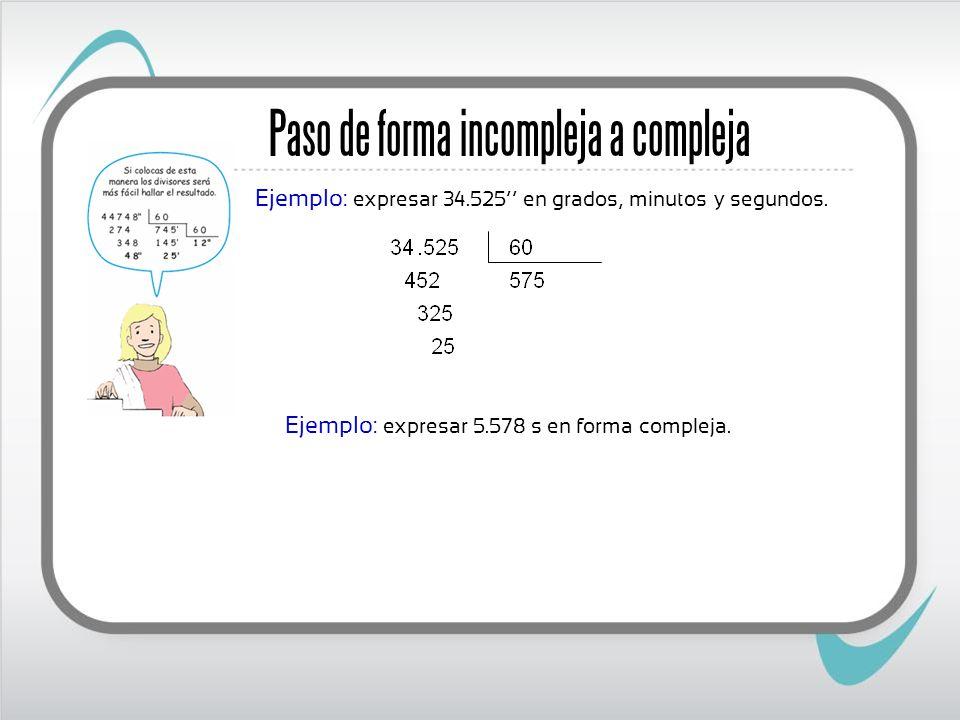 Paso de forma incompleja a compleja Ejemplo: expresar 34.525 en grados, minutos y segundos. Ejemplo: expresar 5.578 s en forma compleja.