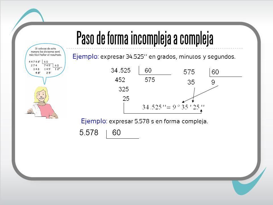 Ejemplo: expresar 5.578 s en forma compleja. Paso de forma incompleja a compleja Ejemplo: expresar 34.525 en grados, minutos y segundos. 60 578.5