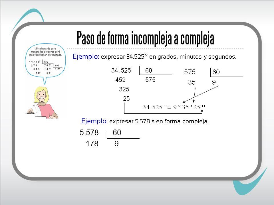 Ejemplo: expresar 5.578 s en forma compleja. Paso de forma incompleja a compleja Ejemplo: expresar 34.525 en grados, minutos y segundos. 9 178 60 578.