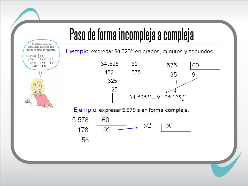 Ejemplo: expresar 5.578 s en forma compleja. Paso de forma incompleja a compleja Ejemplo: expresar 34.525 en grados, minutos y segundos.