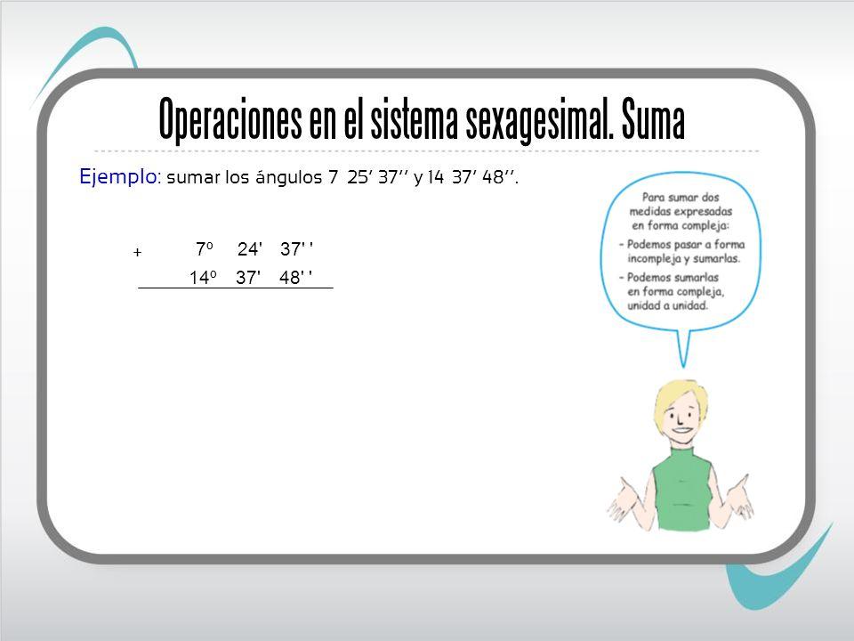 Ejemplo: sumar los ángulos 7º 25 37 y 14º 37 48. + '48' 37' 14º '37' 24' 7º Operaciones en el sistema sexagesimal. Suma