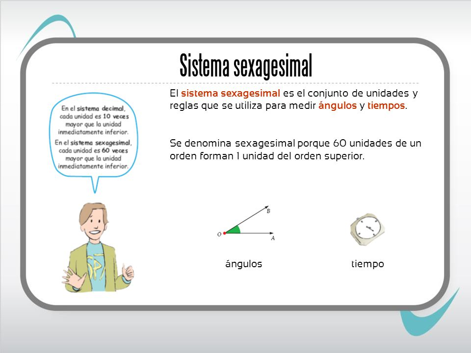 El sistema sexagesimal es el conjunto de unidades y reglas que se utiliza para medir ángulos y tiempos. Se denomina sexagesimal porque 60 unidades de
