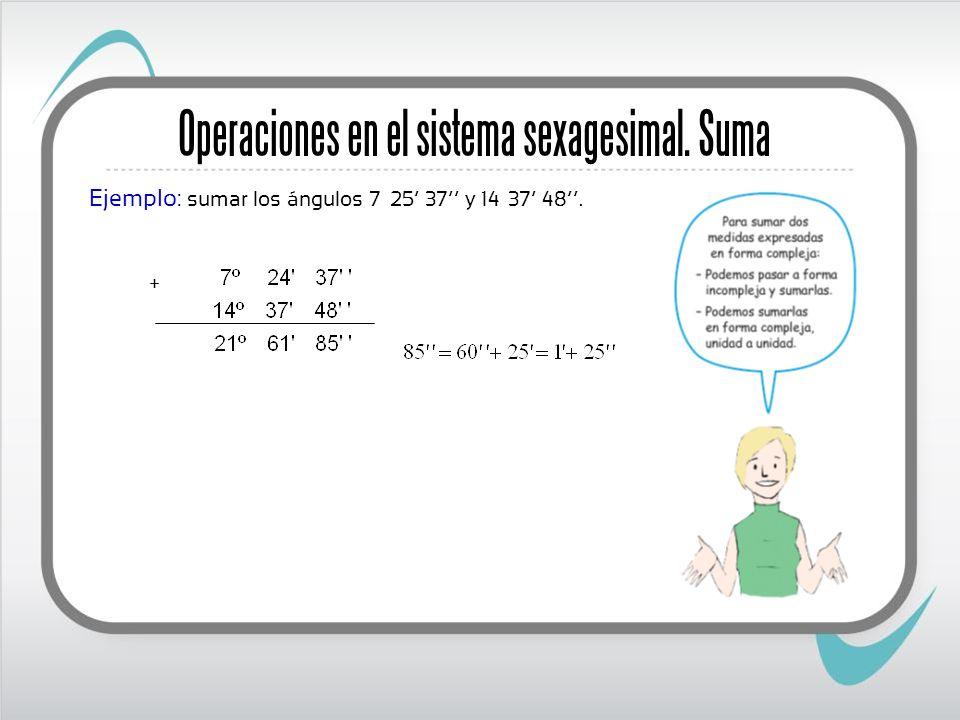 Operaciones en el sistema sexagesimal. Suma Ejemplo: sumar los ángulos 7º 25 37 y 14º 37 48. +