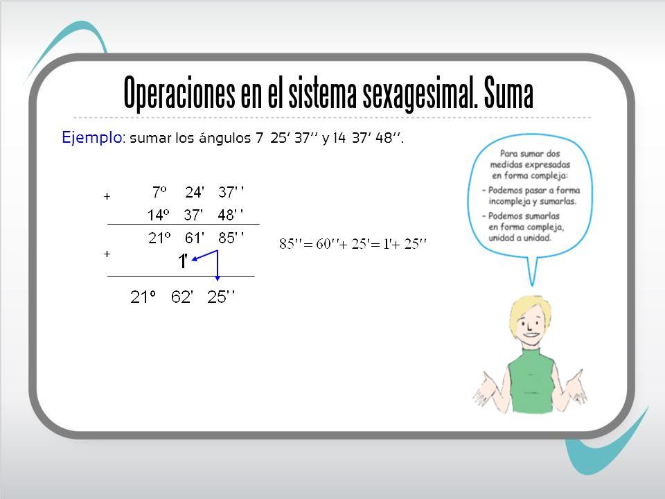 Operaciones en el sistema sexagesimal. Suma Ejemplo: sumar los ángulos 7º 25 37 y 14º 37 48. + +