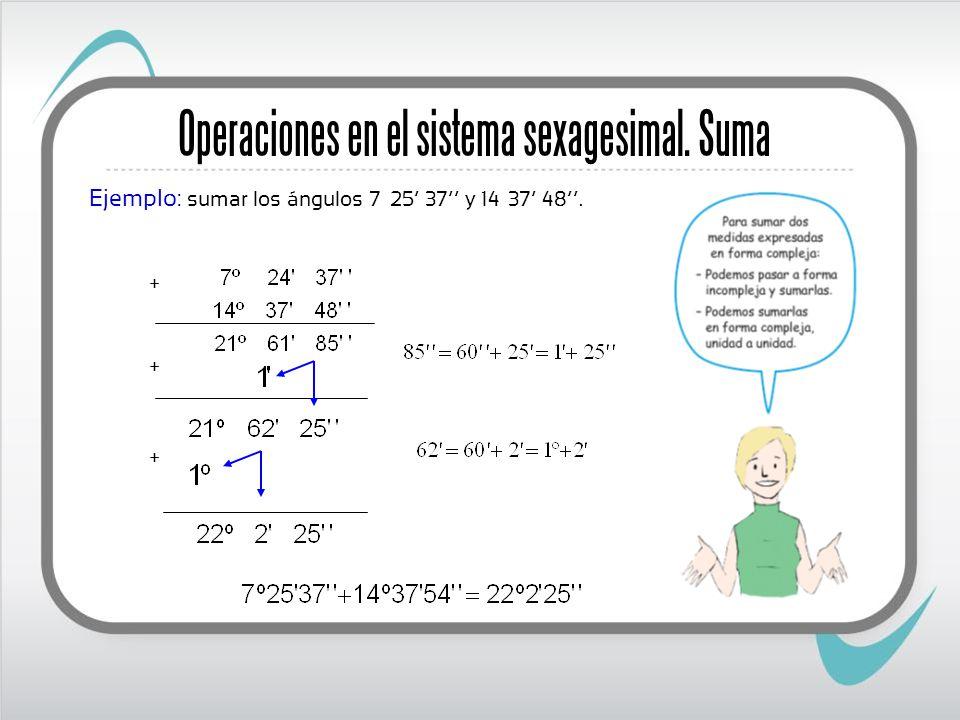 Operaciones en el sistema sexagesimal. Suma Ejemplo: sumar los ángulos 7º 25 37 y 14º 37 48. + + +