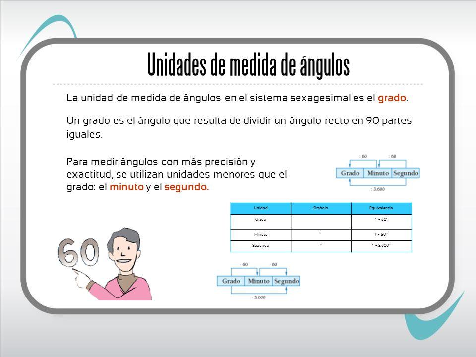 La unidad de medida de ángulos en el sistema sexagesimal es el grado. Unidades de medida de ángulos Un grado es el ángulo que resulta de dividir un án