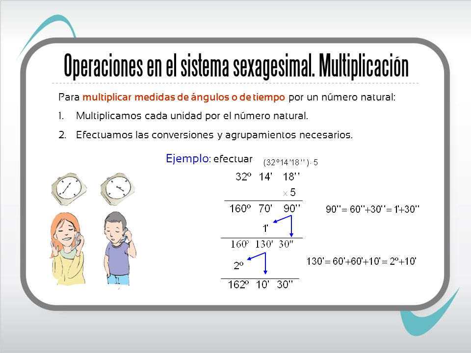 Para multiplicar medidas de ángulos o de tiempo por un número natural: 1. Multiplicamos cada unidad por el número natural. 2. Efectuamos las conversio