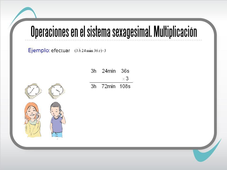 Operaciones en el sistema sexagesimal. Multiplicación Ejemplo : efectuar
