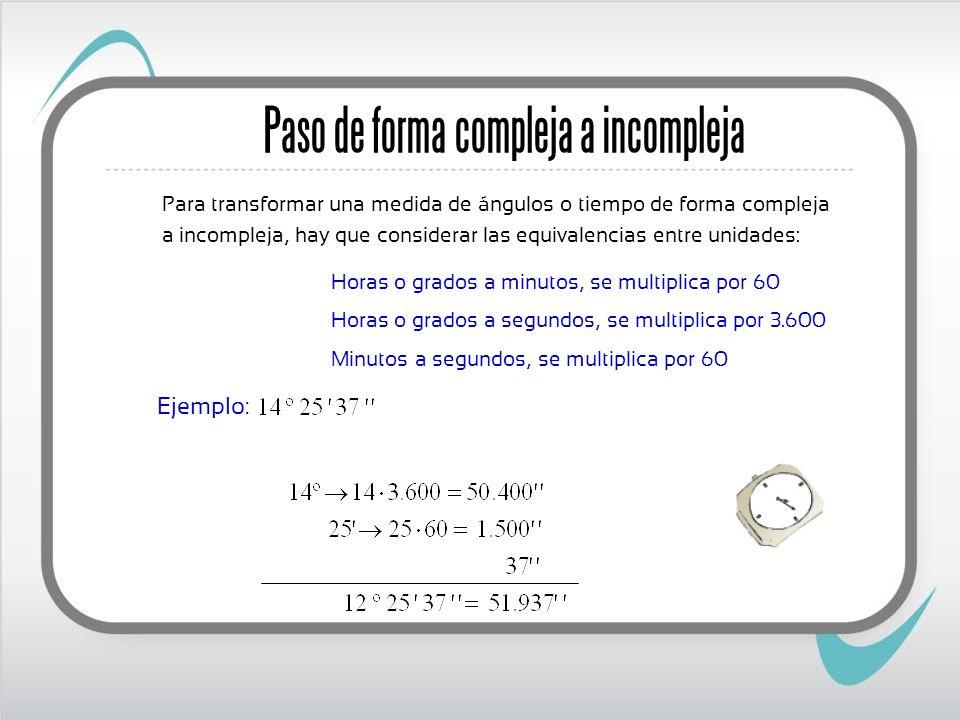 Paso de forma compleja a incompleja Para transformar una medida de ángulos o tiempo de forma compleja a incompleja, hay que considerar las equivalenci
