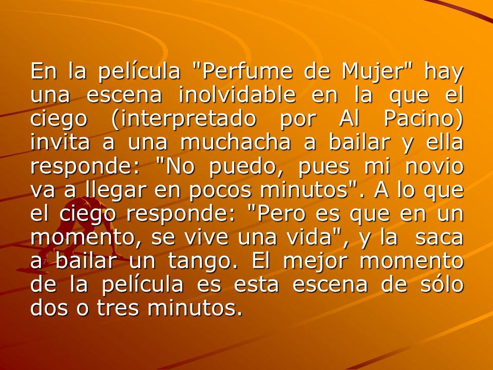 En la película Perfume de Mujer hay una escena inolvidable en la que el ciego (interpretado por Al Pacino) invita a una muchacha a bailar y ella responde: No puedo, pues mi novio va a llegar en pocos minutos .
