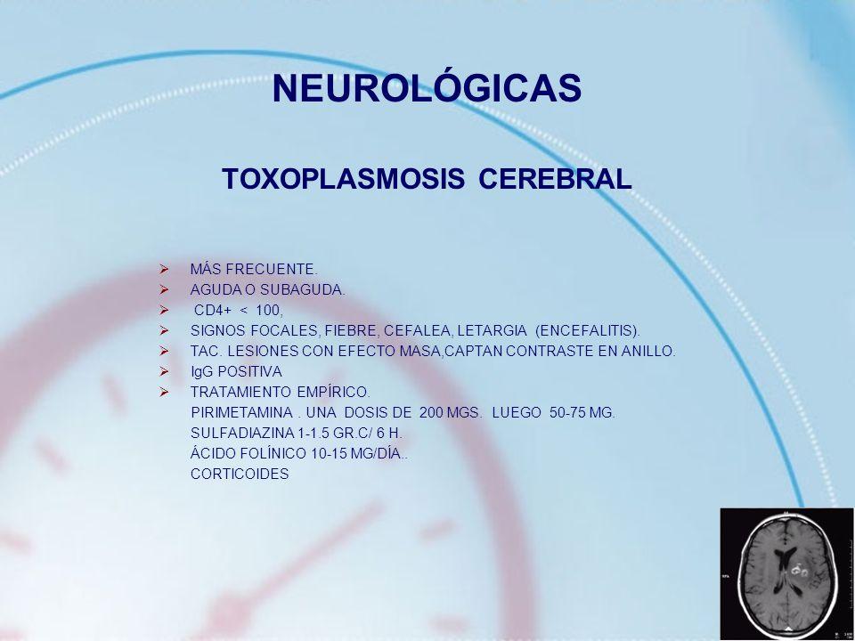 NEUROLÓGICAS TOXOPLASMOSIS CEREBRAL MÁS FRECUENTE. AGUDA O SUBAGUDA. CD4+ < 100, SIGNOS FOCALES, FIEBRE, CEFALEA, LETARGIA (ENCEFALITIS). TAC. LESIONE