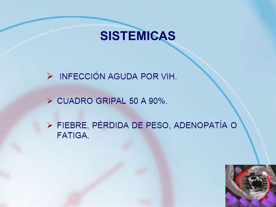 SISTEMICAS INFECCIÓN AGUDA POR VIH. CUADRO GRIPAL 50 A 90%. FIEBRE, PÉRDIDA DE PESO, ADENOPATÍA O FATIGA.