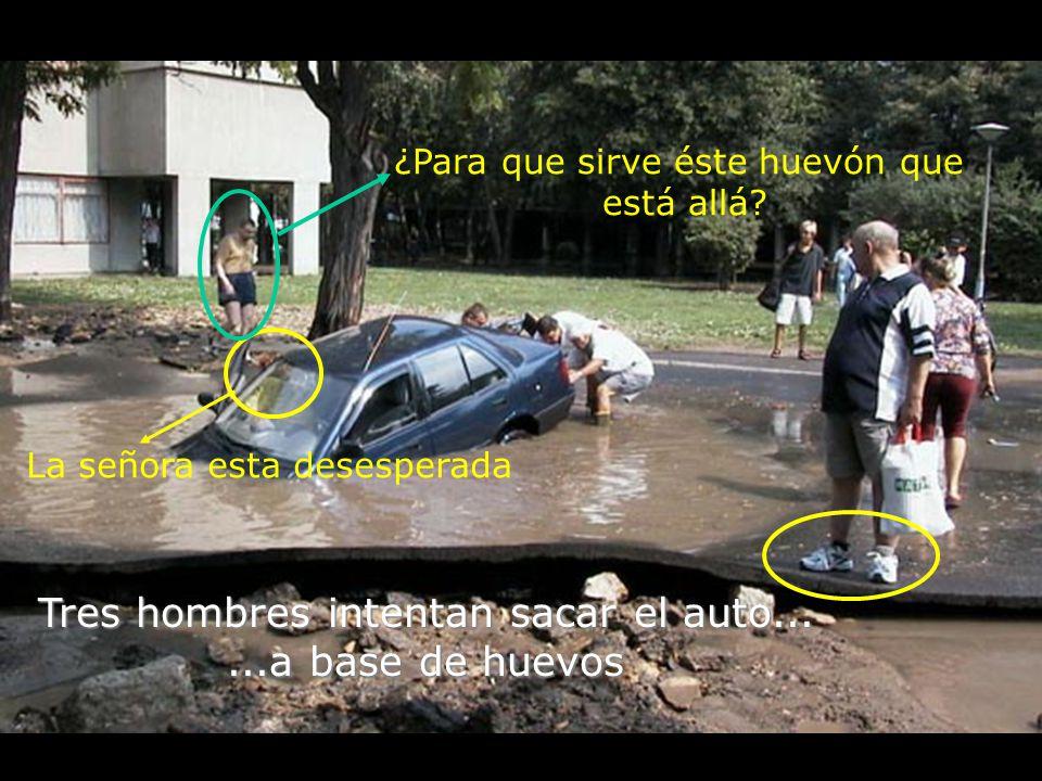Tres hombres intentan sacar el auto......a base de huevos La señora esta desesperada ¿Para que sirve éste huevón que está allá?