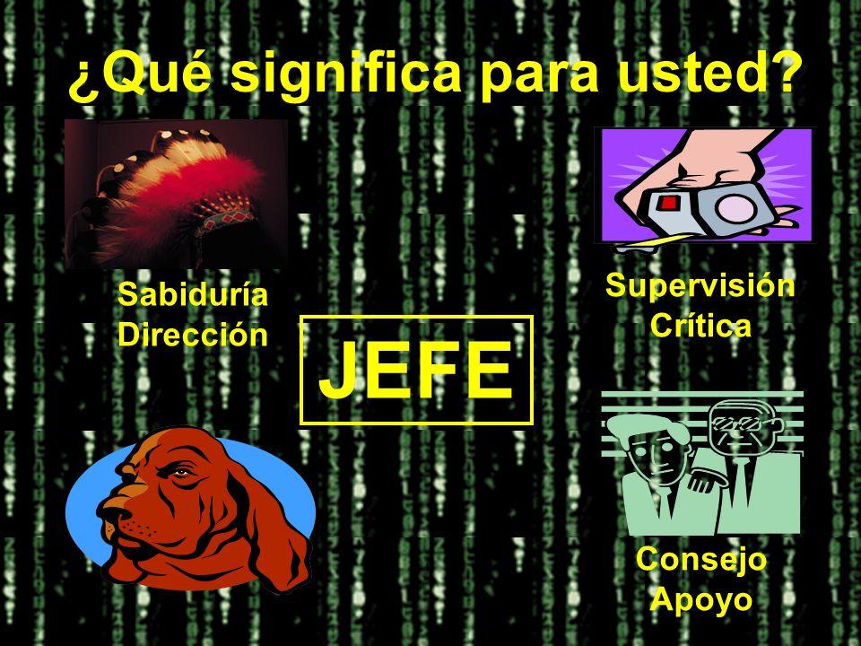 ¿Qué significa para usted? JEFE Consejo Apoyo Supervisión Crítica Sabiduría Dirección